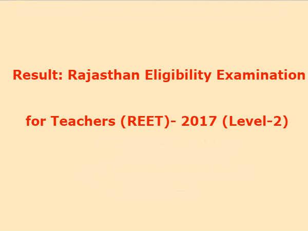 REET 2017 Result Level 2: REET Level 2 के नतीजे घोषित, ऐसे करें चेक